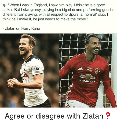 "Club, England, and Memes: ""When I was in England, I saw him play. I think he is a good  striker. But I always say, playing in a big club and performing good is  different from playing, with all respect to Spurs, a 'normal' club. I  think he'll make it, he just needs to make the move.""  Zlatan on Harry Kane  CHEVROLET Agree or disagree with Zlatan❓"