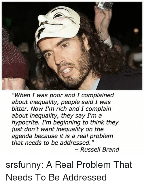 "Tumblr, Blog, and Http: ""When I was poor and I complained  about inequality, people said I was  bitter. Now I'm rich and I complain  about inequality, they say I'm a  hypocrite. I'm beginning to think they  just don't want inequality on the  agenda because it is a real problem  that needs to be addressed.""  Russell Brand srsfunny:  A Real Problem That Needs To Be Addressed"