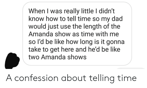 Be Like, Dad, and How To: When I was really little I didn't  know how to tell time so my dad  would just use the length of the  Amanda show as time with me  so l'd be like how long is it gonna  take to get here and he'd be like  two Amanda shows A confession about telling time