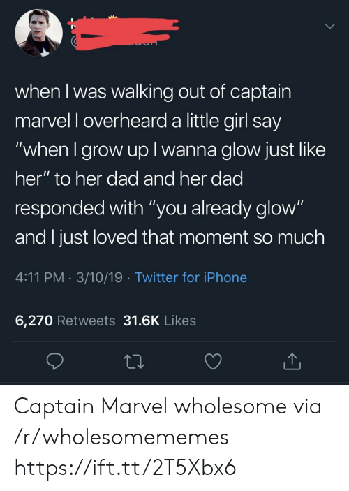 "Dad, Iphone, and Twitter: when I was walking out of captain  marvel l overheard a little girl say  when I grow up I wanna glow just like  her"" to her dad and her dad  responded with ""you already glow""  and I just loved that moment so much  4:11 PM 3/10/19 Twitter for iPhone  6,270 Retweets 31.6K Likes Captain Marvel wholesome via /r/wholesomememes https://ift.tt/2T5Xbx6"