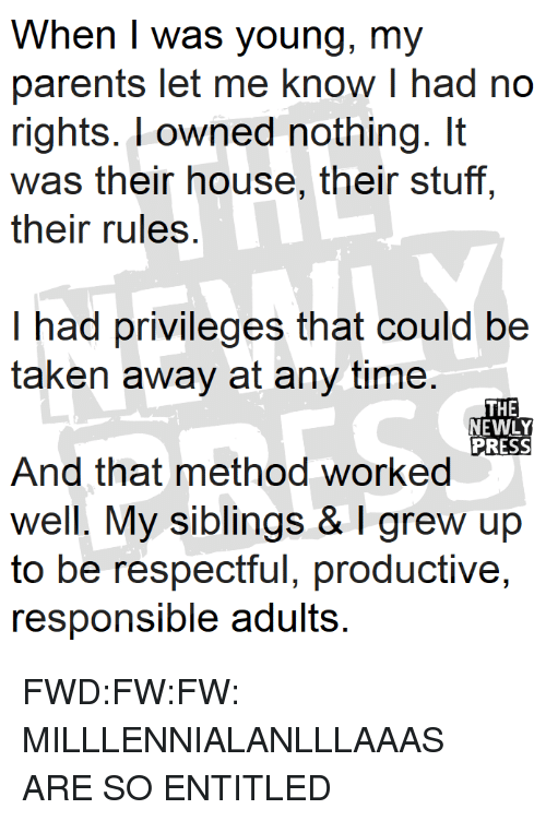 Parents, Taken, and House: When I was young, my  parents let me know I had no  rights. l owned nothing. It  was their house, their stuff,  their rules  I had privileges that could be  taken away at any time.  THE  NEWLY  PRESS  And that method worked  well. My siblings &I grew up  to be respectful, productive,  responsible adults