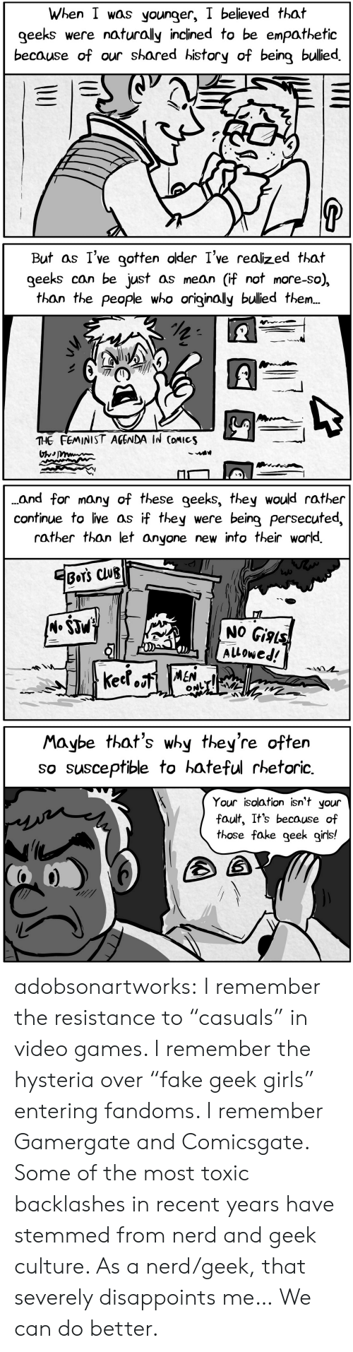 """Club, Fake, and Girls: When I was younger, I believed that  geeks  were naturally inclined to be enpathetic  because of our shared history of being bulied  P  U   But as I've gotten older I've realized that  geeks can be just as mean (if not more-so),  than the people who originally bulied the..  THE FEMINIST AGENDA IN CoMIcs   ..and for many of these geeks, they would rather  continue to live as if they  rather than let anyone new into their world  were being persecuted,  EBOT'S CLUB  (M.$JM  NO Gials  Alowed!  keetoiMEN  ONL   Maybe that's why they're often  so susceptible to hateful rhetoric  Your isolation isn't your  fault, It's because of  those fake geek girls! adobsonartworks:  I remember the resistance to """"casuals"""" in video games. I remember the hysteria over """"fake geek girls"""" entering fandoms. I remember Gamergate and Comicsgate. Some of the most toxic backlashes in recent years have stemmed from nerd and geek culture. As a nerd/geek, that severely disappoints me… We can do better."""
