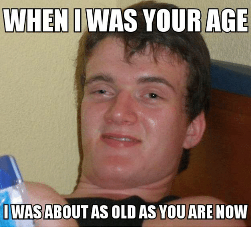de7cee1e3d4 WHEN I WAS YOUR AGE IWAS ABOUTAS OLD AS YOU ARE Now | Meme on ME.ME