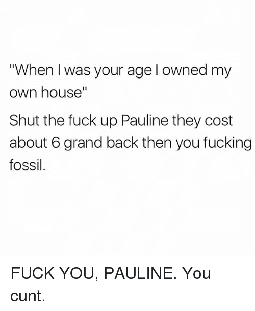 """Fuck You, Fucking, and Memes: When I was your age l owned my  own house""""  Shut the fuck up Pauline they cost  about 6 grand back then you fucking  fossil FUCK YOU, PAULINE. You cunt."""