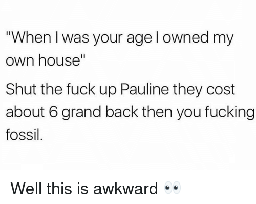 "Fucking, Gym, and Awkward: ""When I was your age l owned my  own house""  Shut the fuck up Pauline they cost  about 6 grand back then you fucking  fossil Well this is awkward 👀"