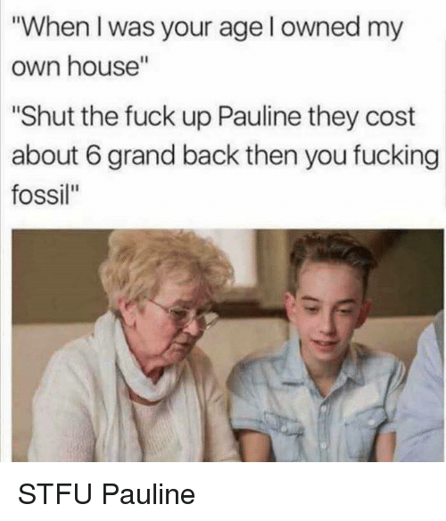 "Fucking, Stfu, and Fossil: ""When I was your age l owned my  own house""  Shut the fuck up Pauline they cost  about 6 grand back then you fucking  fossil"" STFU Pauline"