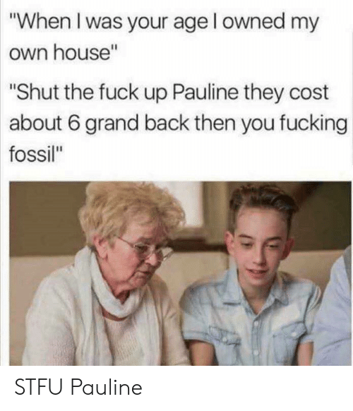 """Fucking, Stfu, and Fossil: """"When I was your age l owned my  own house""""  Shut the fuck up Pauline they cost  about 6 grand back then you fucking  fossil"""" STFU Pauline"""