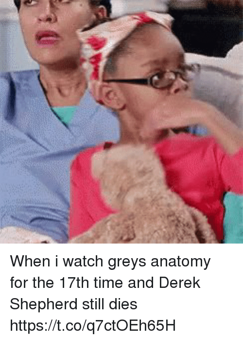 Memes, Grey's Anatomy, and Time: When i watch greys anatomy for the 17th time and Derek Shepherd still dies https://t.co/q7ctOEh65H