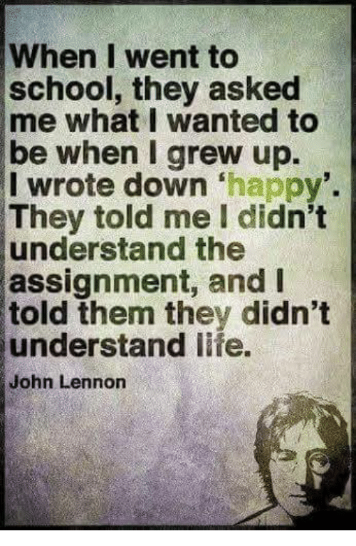 John Lennon, Life, and Memes: When I went to  school, they asked  me what I wanted to  be when I grew up.  I wrote down 'happy'.  They told me I didn't  understand the  assignment, and  told them they didn't  understand life.  John Lennon