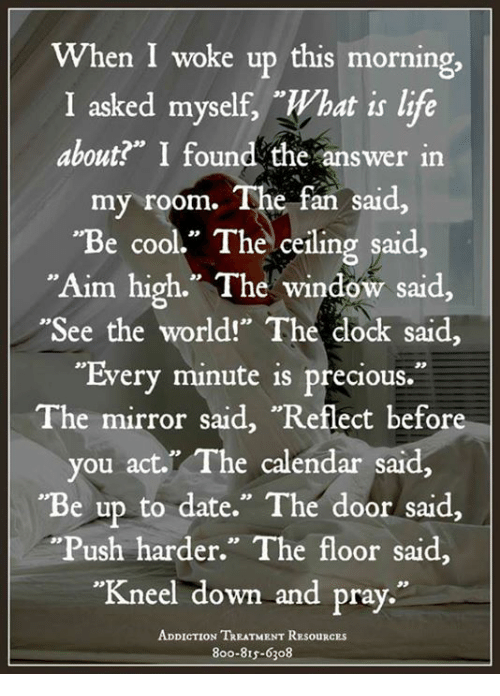 """Life, Memes, and Precious: When I woke up this morning,  I asked myself, What is life  about?"""" I found the answer in  my room.  The fan said  """"Be cool."""" The ceiling said,  Aim high."""" The window said,  """"See the world!"""" The dock said,  """"Every minute is precious.  The mirror said, """"Reflect before  you act. The calendar said,  """"Be up to date."""" The door said.  """"Push harder."""" The floor said,  """"Kneel down and pray.""""  ADDICTION TREATMENT RESouRCEs  8oo-815-6308"""
