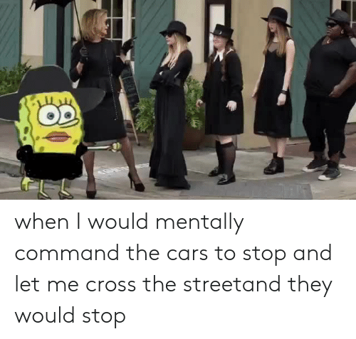Cars, Cross, and The Cars: when I would mentally command the cars to stop and let me cross the streetand they would stop