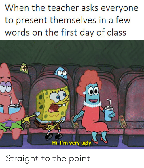 Ugly, Asks, and Class: When ihe achr asks everyone  to present themselves in a few  words on ihe firsi day of class  Hi. I'm very ugly. Straight to the point