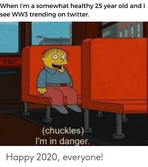 Reddit, Twitter, and Happy: When I'm a somewhat healthy 25 year old and I  see WW3 trending on twitter.  EXIT  (chuckles)  I'm in danger. Happy 2020, everyone!