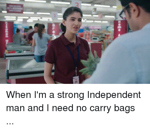 Funny, Strong, and Man: When I'm a strong Independent man and I need no carry bags ...
