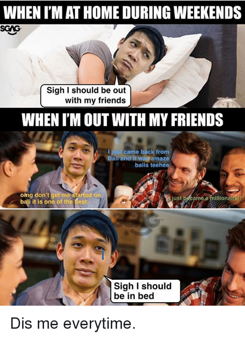Friends, Memes, and Omg: WHEN I'M AT HOME DURING WEEKENDS  SGAG  Sigh I should be out  with my friends  WHEN I'M OUT WITH MY FRIENDS  I just came back from  Balir and it wa amaze  balls teehee  omg don't get me started on  bali it is one of the best  ust  é a milionaire!  Sigh I should  be in bed Dis me everytime.