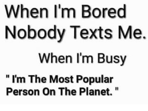 "Memes, 🤖, and When Im Bored: When I'm Bored  Nobody Texts Me.  When I'm Busy  ""I'm The Most Popular  Person On The Planet."