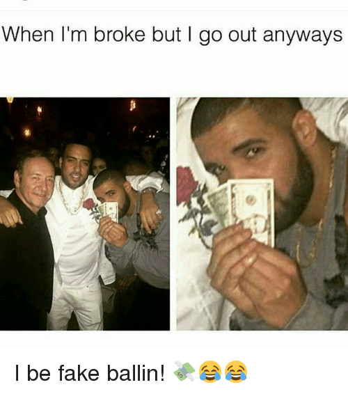 Fake, Memes, and 🤖: When I'm broke but I go out anyways I be fake ballin! 💸😂😂