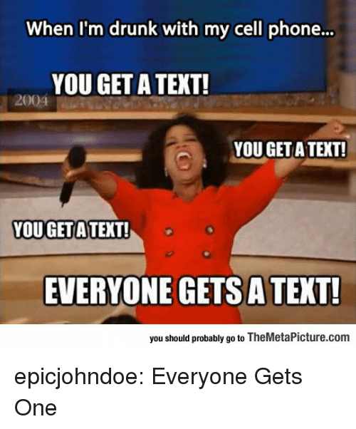 Drunk, Phone, and Tumblr: When I'm drunk with my cell phone...  YOU GET A TEXT!  2004  YOU GET A TEXT!  YOU GETA TEXT!  EVERYONE GETS A TEXT!  you should probably go to TheMetaPicture.com epicjohndoe:  Everyone Gets One