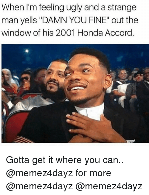 """Honda, Memes, and Ugly: When I'm feeling ugly and a strange  man yells """"DAMN YOU FINE"""" out the  window of his 2001 Honda Accord Gotta get it where you can.. @memez4dayz for more @memez4dayz @memez4dayz"""