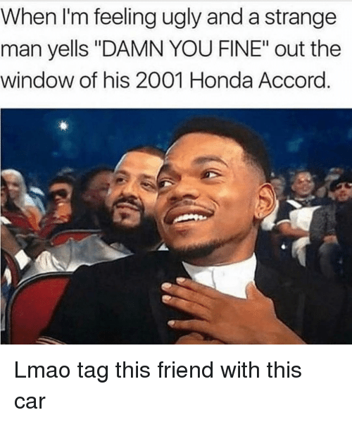 """Funny, Honda, and Lmao: When I'm feeling ugly and a strange  man yells """"DAMN YOU FINE"""" out the  window of his 2001 Honda Accord. Lmao tag this friend with this car"""