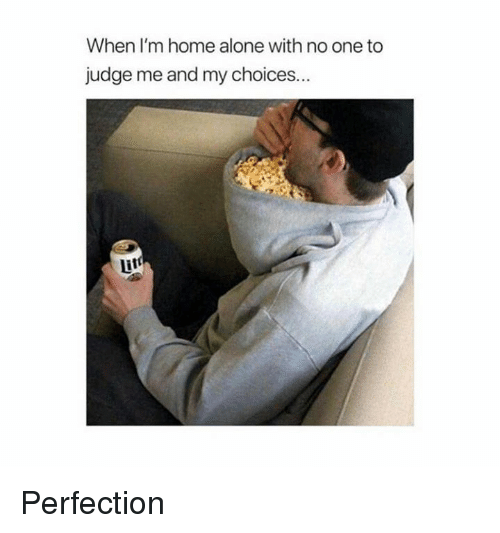 Being Alone, Dank, and Home Alone: When I'm home alone with no one to  judge me and my choices... Perfection