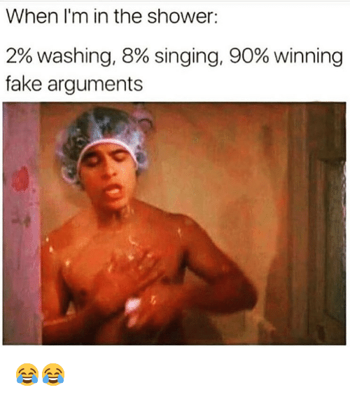 Fake, Funny, and Shower: When I'm in the shower:  2% washing, 8% singing, 90% winning  fake arguments 😂😂