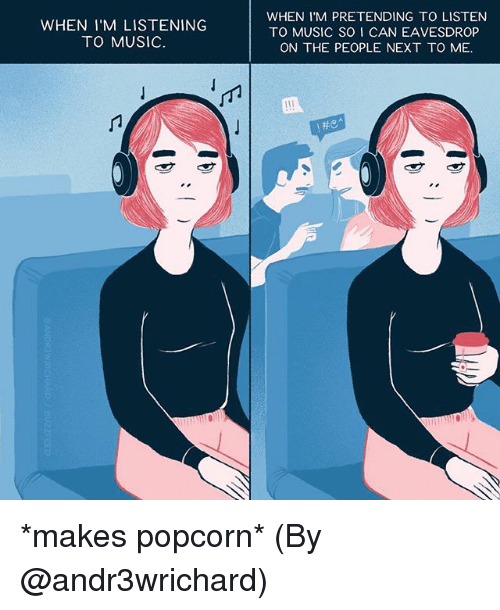 Memes, Music, and Popcorn: WHEN I'M LISTENING  TO MUSIC.  WHEN I M PRETENDING TO LISTEN  TO MUSIC SO I CAN EAVESDROP  ON THE PEOPLE NEXT TO ME.  He *makes popcorn* (By @andr3wrichard)