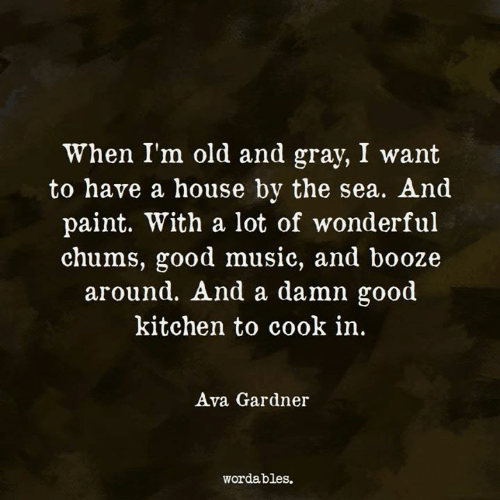Music, Good, and House: When I'm old and gray, I want  to have a house by the sea. And  paint. With a lot of wonderful  chums, good music, and booze  around. And a damn g  ood  kitchen to cook in,  Ava Gardner  wordables.