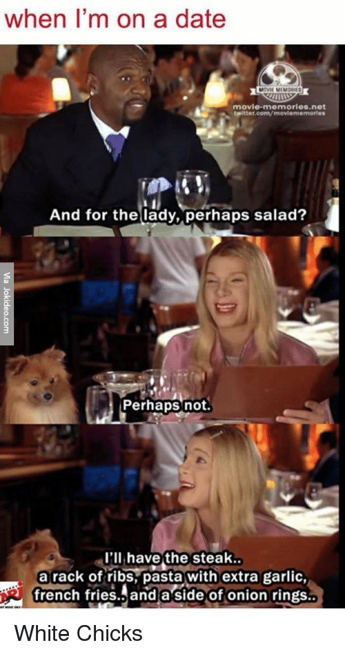 Memes, 🤖, and Net: when I'm on a date  movie memories net  twitter.com/moviememorles  And for the lady, perhaps salad?  Perhaps not  I'll have the steak  a rack of ribs pasta with extra garlic,  french fries and a side of onion rings White Chicks