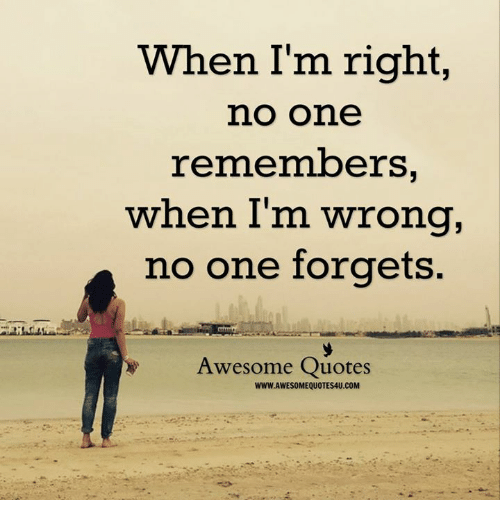 When Im Right No One Remembers When Im Wrong No One Forgets