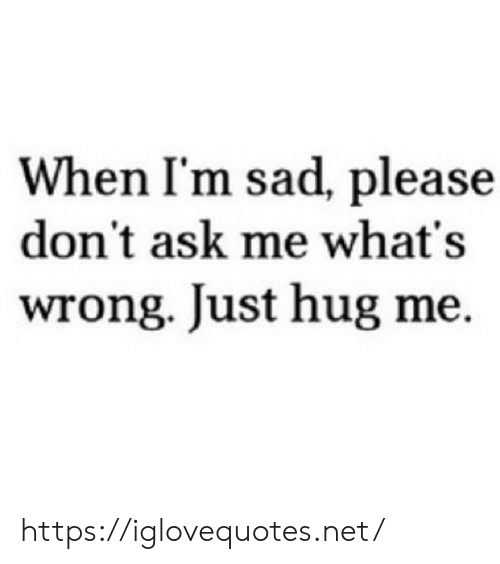 Sad, Ask, and Net: When I'm sad, please  don't ask me what's  wrong. Just hug me https://iglovequotes.net/