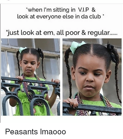 "Club, Memes, and Clubbing: when I'm sitting in V.I.P &  look at everyone else in da club  ""just look at em, all poor & regular... Peasants lmaooo"