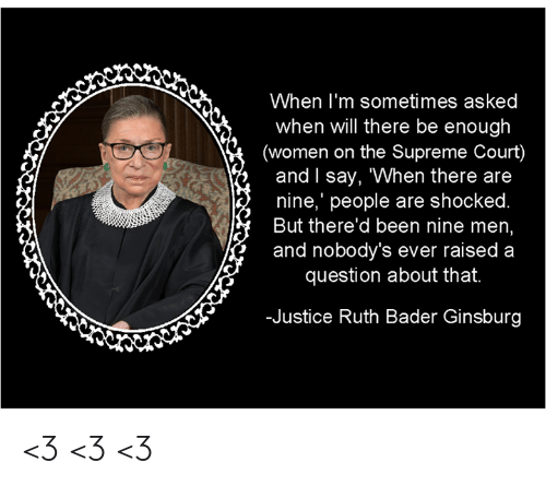 """Memes, Supreme, and Supreme Court: When I'm sometimes asked  when will there be enough  (women on the Supreme Court)  and l say, """"When there are  nine,' people are shocked  But there'd been nine men  and nobody's ever raised a  question about that.  -Justice Ruth Bader Ginsburg <3 <3 <3"""
