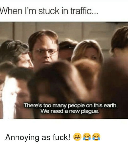 Memes, Traffic, and 🤖: When I'm stuck in traffic  There's too many people on this earth  We need a new plague.  en Annoying as fuck! 😬😂😂