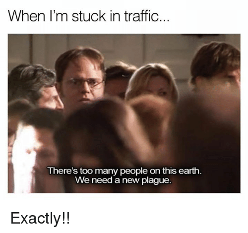 Memes, Traffic, and 🤖: When I'm stuck in traffic...  There's too many people on this earth.  We need a new plague Exactly!!
