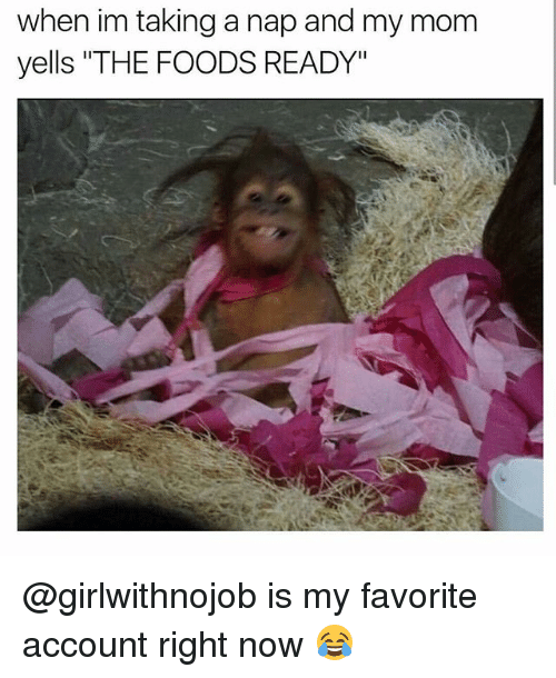 """Funny, Mom, and Account: when im taking a nap and my mom  yells """"THE FOODS READY"""" @girlwithnojob is my favorite account right now 😂"""
