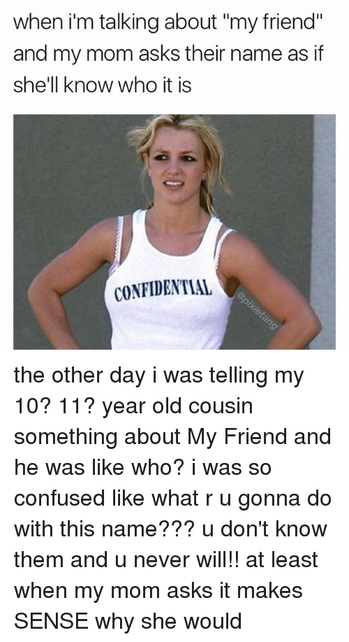 """Confused, Memes, and Old: when i'm talking about """"my friend""""  and my mom asks their name as if  she'll know who it is  CONFIDENTIAL the other day i was telling my 10? 11? year old cousin something about My Friend and he was like who? i was so confused like what r u gonna do with this name??? u don't know them and u never will!! at least when my mom asks it makes SENSE why she would"""