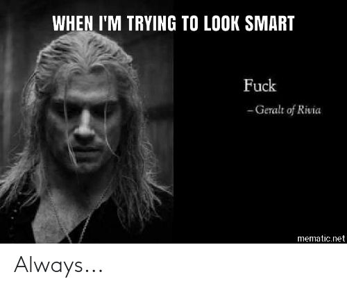 When I M Trying To Look Smart Fuck Geralt Of Rivia
