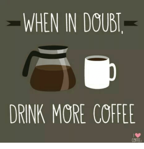 when in doud drink more coffee 15064207 when in doud drink more coffee drinking meme on me me