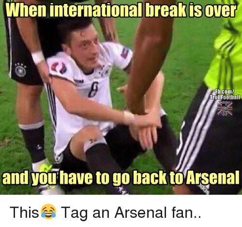Arsenal, Memes, and fb.com: When internationalbreakisover  Fb.com/  Trollfootball  and you have to go back to Arsenal This😂 Tag an Arsenal fan..