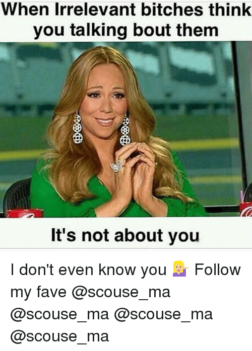 Memes, Fave, and 🤖: When Irrelevant bitches think  you talking bout them  It's not about you I don't even know you 💁🏼 Follow my fave @scouse_ma @scouse_ma @scouse_ma @scouse_ma
