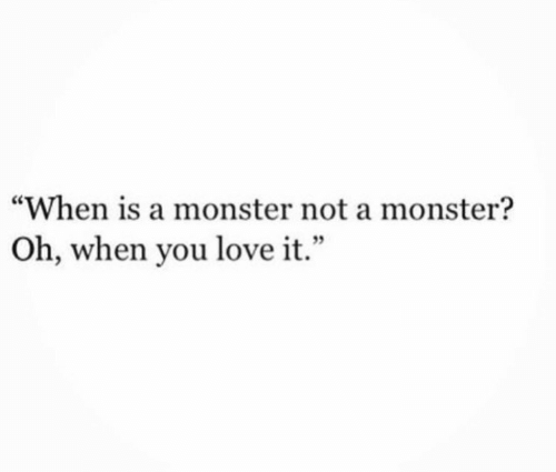 "Love, Monster, and You: ""When is a monster not a monster?  Oh, when you love it.""  4 9"