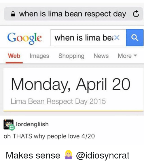 Google, Love, and Memes: when is lima bean respect day C  Google when is lima beixc  Web Images Shopping News More ▼  oogle when is lima beix  Monday, April 20  Lima Bean Respect Day 2015  lordengliish  oh THATS why people love 4/20 Makes sense 🤷🏼♀️ @idiosyncrat