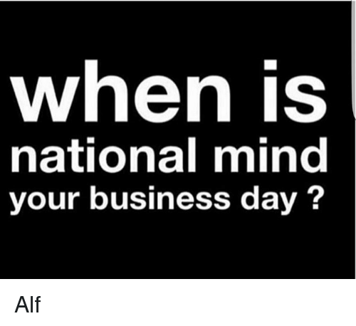 bcbaaf07bc119 Memes, Business, and Mind: When is national mind your business day Alf