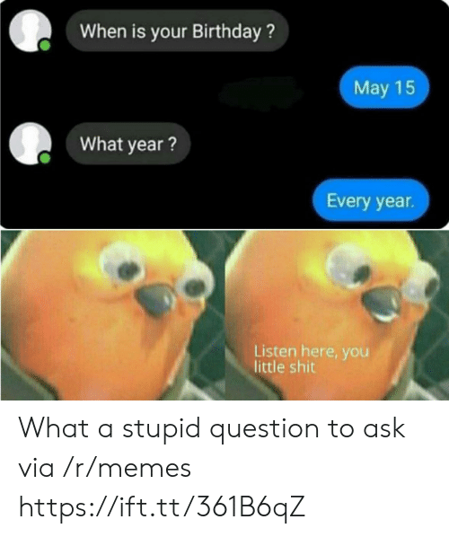 Birthday, Memes, and Ask: When is your Birthday?  May 15  What year?  Every year  Listen here, you  little shit What a stupid question to ask via /r/memes https://ift.tt/361B6qZ