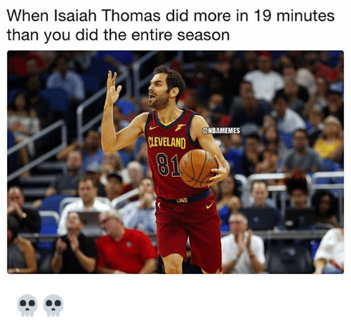Cavs, Nba, and Isaiah Thomas: When Isaiah Thomas did more in 19 minutes  than you did the entire season  ONBAMEMES  LEVELAND  91  CAVS 💀💀