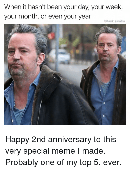 Funny, Meme, and Happy: When it hasn't been your day, your week,  your month, or even your year  @tank.sinatra Happy 2nd anniversary to this very special meme I made. Probably one of my top 5, ever.