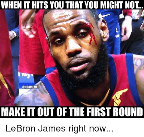 LeBron James, Nba, and Lebron: WHEN IT HITS YOU THAT YOU MIGHT NOT..  @NBAMEMES  MAKE IT OUT OF THE FIRST ROUND LeBron James right now...