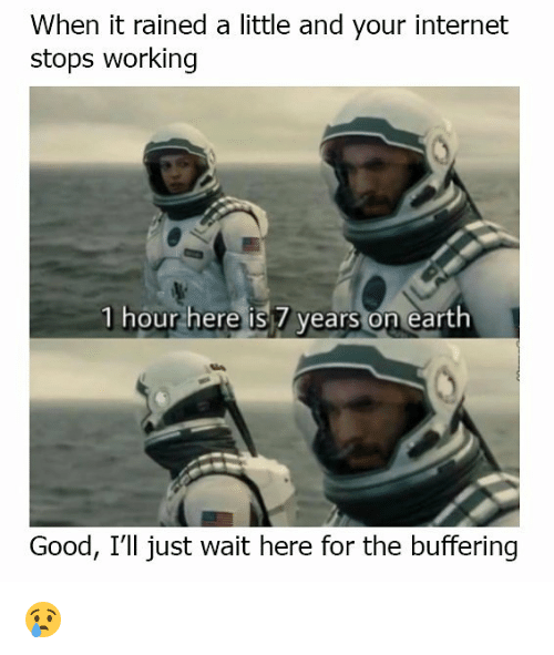 Internet, Memes, and Earth: When it rained a little and your internet  stops working  1 hour here is 7 years on earth  Good, I'll just wait here for the buffering 😢