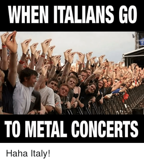 Memes, 🤖, and Metals: WHEN ITALIANS GO  TO METAL CONCERTS Haha Italy!